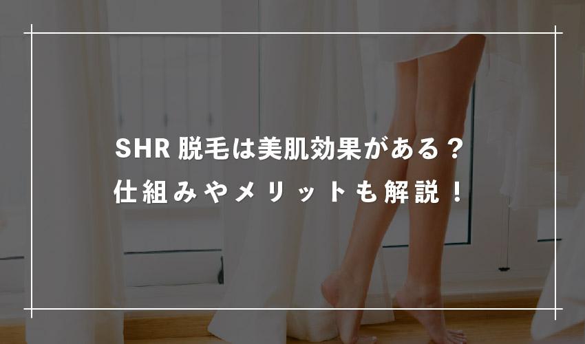 SHR脱毛は美肌効果があるって本当?仕組みやメリットも解説!
